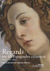 Françoise Etienvre - Regards sur les Espagnoles créatrices - (XVIIIe-XXe siècle).
