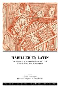 Françoise Fery-Hue et Fabio Zinelli - Habiller en latin - La traduction de vernaculaire en latin entre Moyen Age et Renaissance.