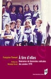 Françoise Flamant - A tire d'elles - Itinéraires de féministes radicales des années 1970.