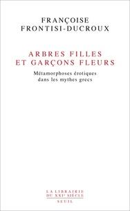 Françoise Frontisi-Ducroux - Arbres filles et garçons fleurs. Métamorphoses érotiques dans les mythes grecs.