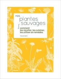 Françoise Gabriel - Nos plantes sauvages - Comment les récolter, les cuisiner et les utiliser en remèdes.