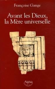 Françoise Gange - Avant les Dieux, la Mère universelle.