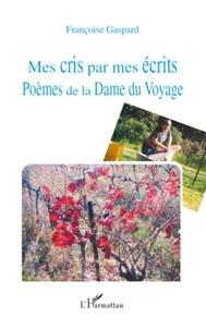 Françoise Gaspard - Mes cris par mes écrits - Poèmes de la Dame du Voyage.