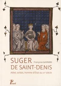 Françoise Gasparri - Suger de Saint-Denis - Abbé, soldat, homme d'Etat au XIIe siècle.