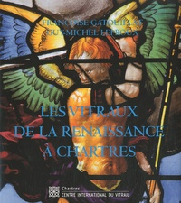 Françoise Gatouillat et Guy-Michel Leproux - Les vitraux de la Renaissance à Chartres.