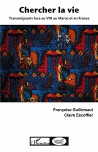 Françoise Guillemaut et Claire Escoffier - Chercher la vie - Transmigrants face au VIH au Maroc et en France.