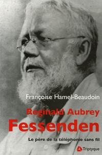 Françoise Hamel-Beaudoin - Reginald Aubrey Fessenden (1866-1932) - Le père de la téléphonie sans fil.