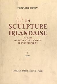 Françoise Henry et Henri Focillon - La sculpture irlandaise pendant les douze premiers siècles de l'ère chrétienne (1) - Texte.