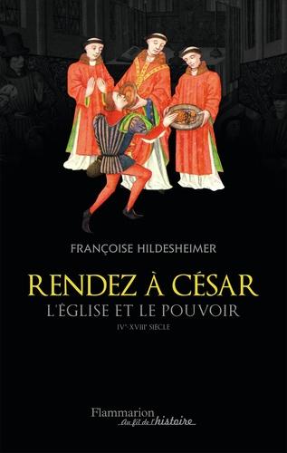 Françoise Hildesheimer - Rendez à César - L'Eglise et le pouvoir IVe-XVIIIe siècle.