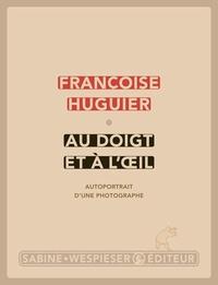 Françoise Huguier - Au doigt et à l'oeil - Autoportrait d'un photographe.