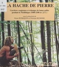Françoise Jeudy et Jean-Louis Monnier - La hache de pierre - Carrières vosgiennes et échanges de lames polies pendant le Néolithique (5400-2100 avant J.-C.).