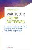 Françoise Keller - Pratiquer la CNV au travail - La Communication NonViolente, passeport pour réconcilier bien-être et performance.