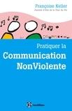 Françoise Keller - Pratiquer la Communication NonViolente - Passeport pour un monde où l'on ose se parler en sachant comment le dire.