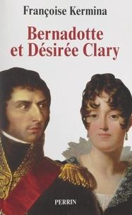 Françoise Kermina - Bernadotte et Désirée Clary - Le Béarnais et la Marseillaise, souverains de Suède.