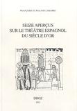 Françoise Labarre et Roland Labarre - Seize aperçus sur le théâtre espagnol du siècle d'or.