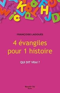 Françoise Ladouès - 4 évangiles pour 1 histoire - Qui dit vrai ?.
