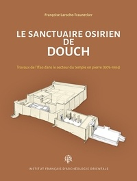 Françoise Laroche-Traunecker - Le sanctuaire osirien de Douch - Travaux de l'Ifao dans le secteur du temple en pierre (1976-1994).