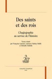 Françoise Laurent et Laurence Mathey-Maille - Des saints et des rois - L'hagiographie au service de l'histoire.