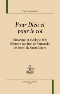 Françoise Laurent - Pour Dieu et pour le roi - Rhétorique et idéologie dans l'Histoire des ducs de Normandie de Benoît de Sainte-Maure.