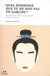 """Françoise Lauwaert - """"Quel dommage que tu ne sois pas un garçon !"""" - Rencontres avec des femmes remarquables de la Chine impériale."""