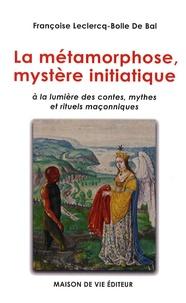 Françoise Leclercq-Bolle de Bal - La métamorphose, mystère initiatique - A la lumière des contes, mythes et rituels maçonniques.