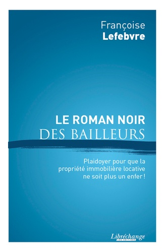 Françoise Lefebvre - Le roman noir des bailleurs - pour que l'investissement locatif ne soit plus un enfer !.