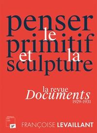Françoise Levaillant - Penser le primitif et la sculpture - La revue Documents (1929-1931).