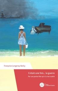 Françoise Longeray-Bailly - Il était une fois... la guerre - Par une petite fille qui n'a rien oublié.