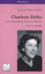 Françoise Maffre Castellani - Charlotte Delbo - Entre résistance, poésie et théâtre : une vie accomplie.