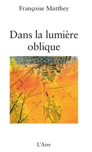 Françoise Matthey - Dans la lumière oblique.