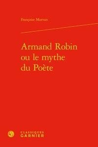 Françoise Morvan - Armand Robin ou le mythe du poète.