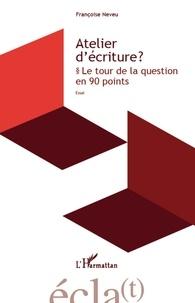 Françoise Neveu - Atelier d'écriture ? - Le tour de la question en 90 points.