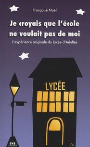 Françoise Noël - Je croyais que l'école ne voulait pas de moi - L'expérience originale du Lycée d'adultes.