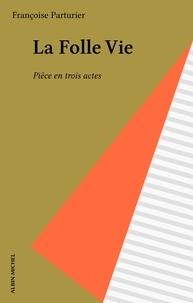 Françoise Parturier - La Folle Vie - Pièce en trois actes.