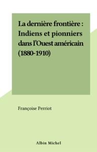 Françoise Perriot - La dernière frontière - Indiens et pionniers dans l'Ouest américain, 1880-1910.
