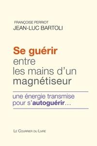 Françoise Perriot et Jean-Luc Bartoli - Se guérir entre les mains d'un magnétiseur - Une énergie transmise pour s'autoguérir.