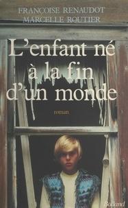 Françoise Renaudot et Marcelle Routier - L'enfant né à la fin d'un monde - Roman.