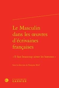 """Françoise Rétif - Le Masculin dans les oeuvres d'écrivaines françaises - """"Il faut beaucoup aimer les hommes""""."""