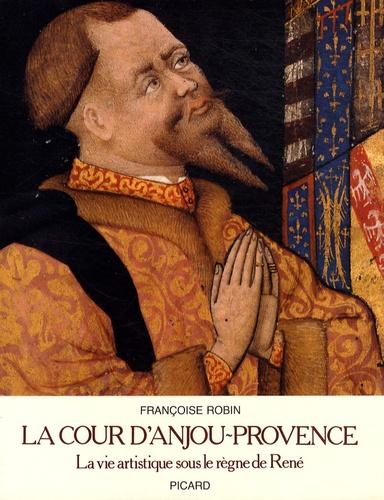 Françoise Robin - La cour d'Anjou-Provence - La vie artistique sous le règne de René.