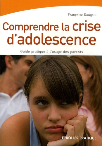 Françoise Rougeul - Comprendre la crise d'adolescence - Guide pratique à l'usage des parents.