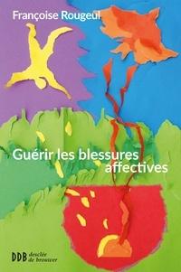Françoise Rougeul - Guérir les blessures affectives.