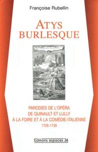 Françoise Rubellin - Atys burlesque - Parodies de l'opéra de Quinault et Lully à la foire et à la comédie-italienne (1726-1738).