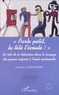 Parle petit, la télé t'écoute ! Le rôle de la télévision dans le langage des jeunes enfants à l'école maternelle - Françoise Soury-Ligier |
