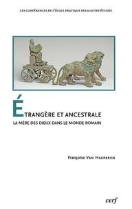 Françoise Van Haeperen - Etrangère et ancestrale - La mère des dieux dans le monde romain.