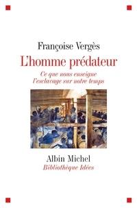 Françoise Verges et Françoise Vergès - L'Homme prédateur - Ce que nous enseigne l'esclavage sur notre temps.