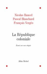 Françoise Verges et Nicolas Bancel - La République coloniale.