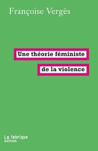 Françoise Vergès - Une théorie féministe de la violence - Pour une politique antiraciste de la protection.