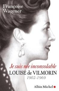 Françoise Wagener - Je suis née inconsolable - Louise de Vilmorin (1902-1969).