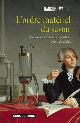 Françoise Waquet - L'ordre matériel du savoir - Comment les savants travaillent, XVIe-XXIe siècles.