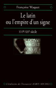 Françoise Waquet - LE LATIN OU L'EMPIRE D'UN SIGNE. - XVIème-XXème siècle.